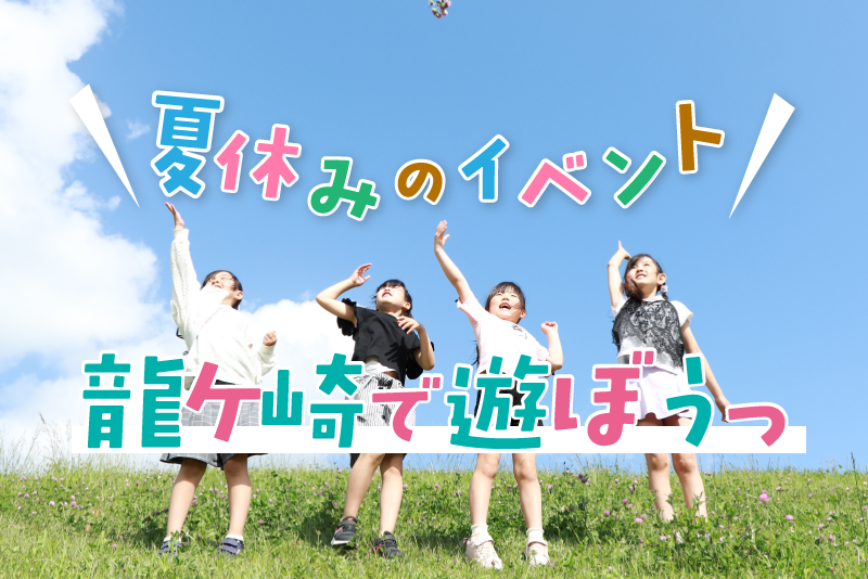 夏休みは龍ケ崎で遊ぼう!